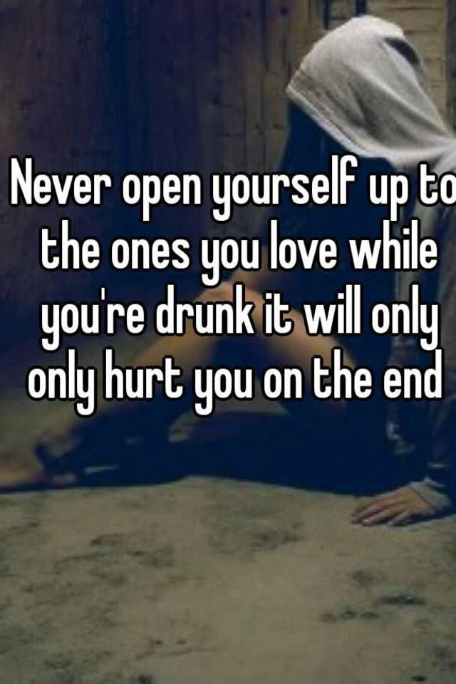 Never Open Yourself Up To The Ones You Love While Youre Drunk It Will