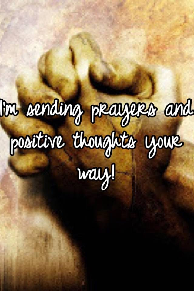 Im Sending Prayers And Positive Thoughts Your Way