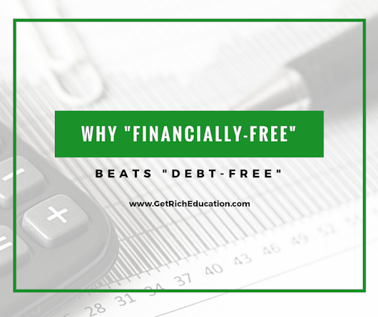 "Why ""Financially-Free"" Beats ""Debt-Free"" - Get Rich Education"