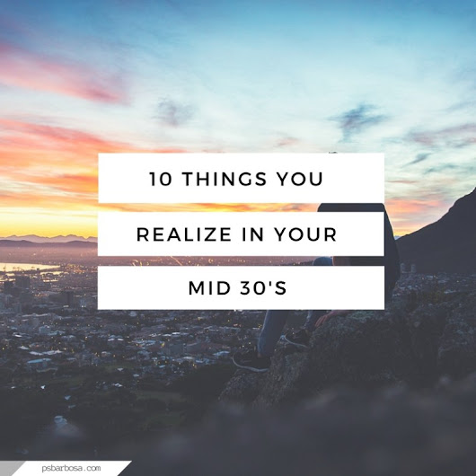 10 Things You Realize In Your Mid 30's | P.S. Barbosa