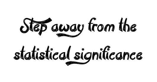 Step Away From The Statistical Significance