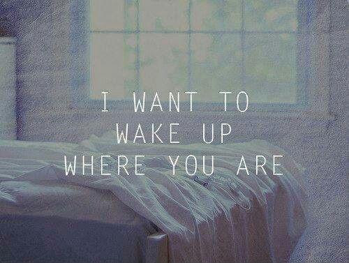 I Want To Wake Up Where You Are Picture Quotes