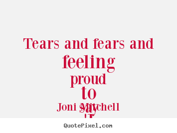 Joni Mitchell Picture Quote Tears And Fears And Feeling Proud To