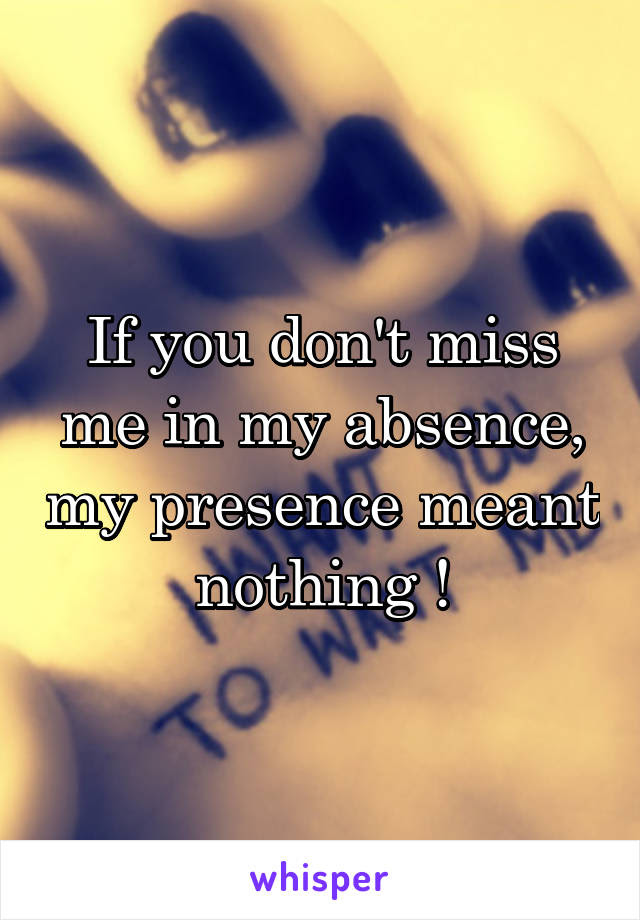 If You Dont Miss Me In My Absence My Presence Meant Nothing