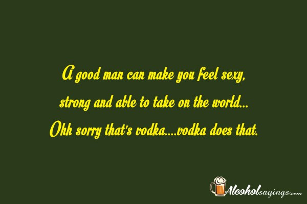 A Good Man Can Make You Feel Sexy Alcohol Sayings Liquor Quotes