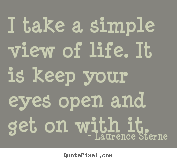 Create Image Quotes About Life I Take A Simple View Of Life It Is