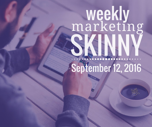 Weekly Marketing Skinny • September 12, 2016