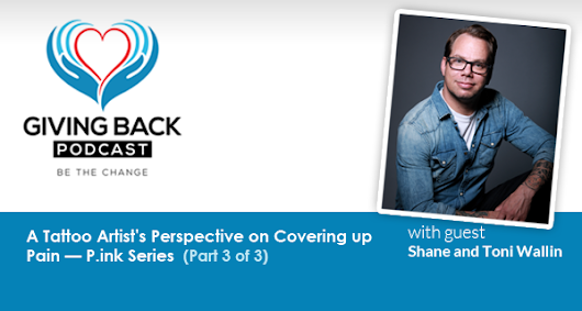 039: A Tattoo Artist's Perspective on Covering up Pain — P.ink Series with Shane and Toni Wallin (Part 3 of 3) - Giving Back Podcast