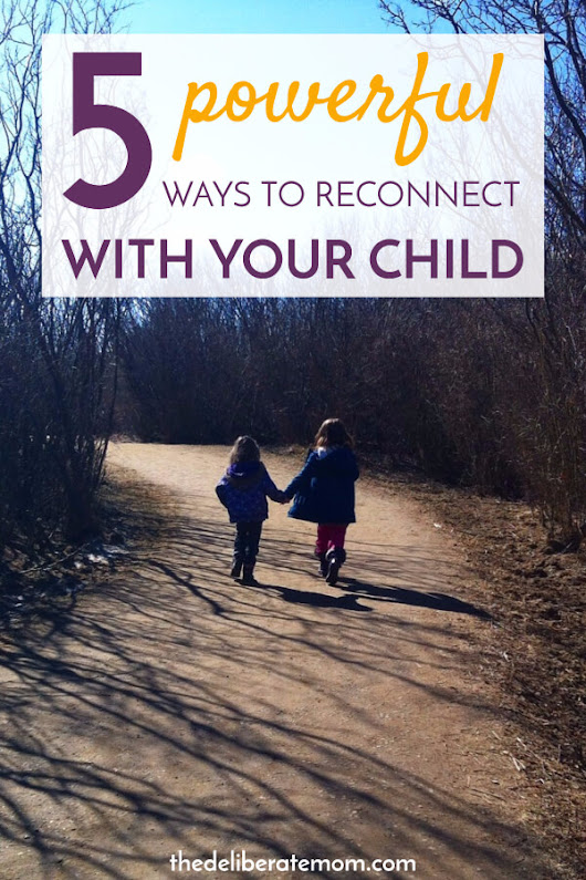 5 Powerful Ways to Reconnect With Your Child - The Deliberate Mom