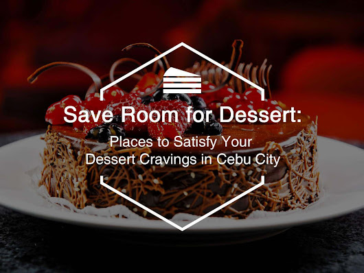 Save Room for Dessert: Places to Satisfy Your Dessert Cravings in Cebu City - Cebu Wanderlust