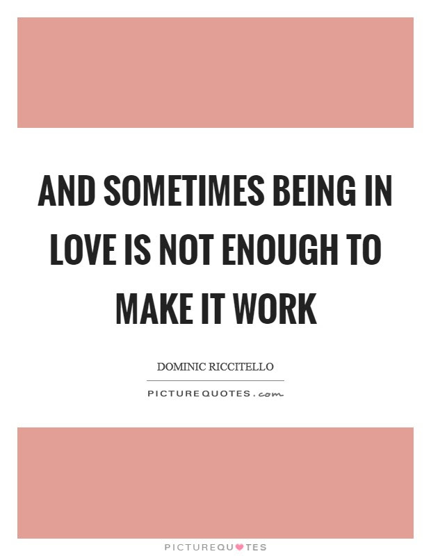 And Sometimes Being In Love Is Not Enough To Make It Work Picture