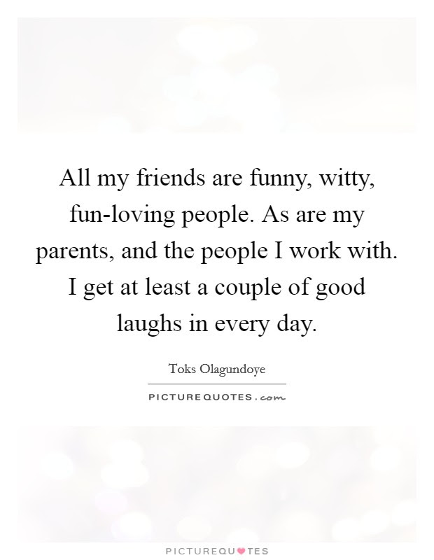 All My Friends Are Funny Witty Fun Loving People As Are My
