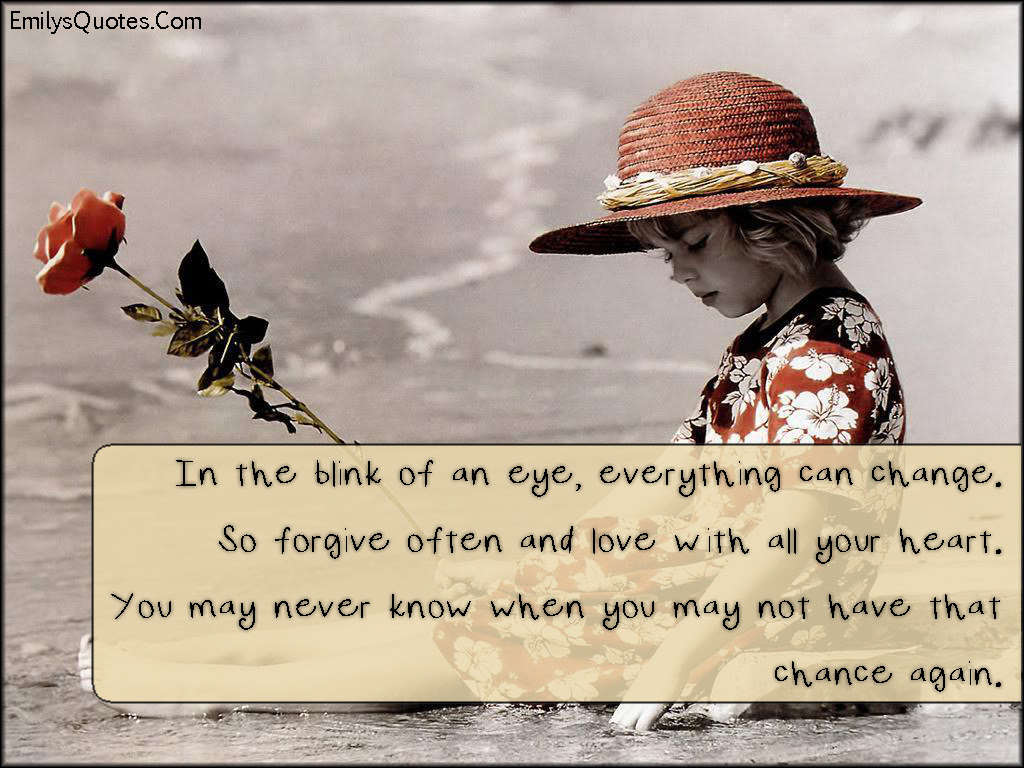 In The Blink Of An Eye Everything Can Change So Forgive Often And