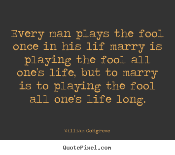 Sayings About Life Every Man Plays The Fool Once In His Lif Marry