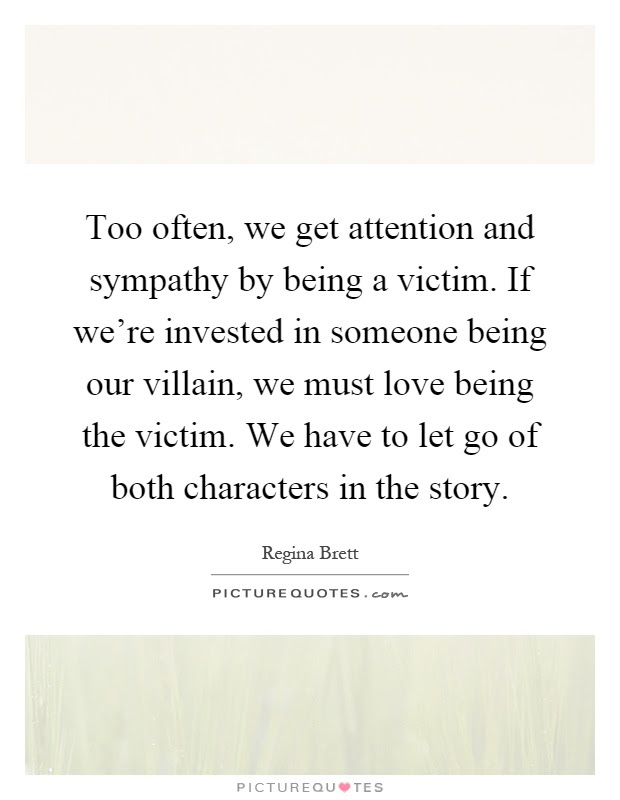 Too Often We Get Attention And Sympathy By Being A Victim If