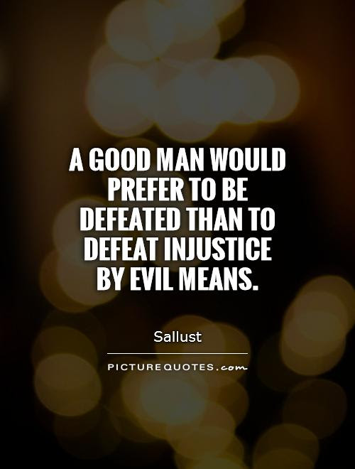 A Good Man Would Prefer To Be Defeated Than To Defeat Injustice