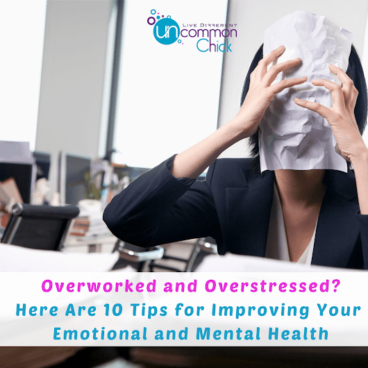 Overworked and Overstressed? Here Are 10 Top Tips for Improving Your Emotional and Mental Health - Uncommon Chick