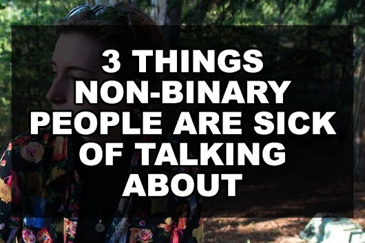 3 Things Non-binary People Are Sick of Talking About | Our Queer Stories | Queer & LGBT Stories