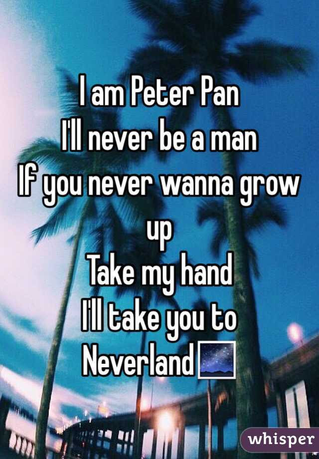 I Am Peter Pan Ill Never Be A Man If You Never Wanna Grow Up