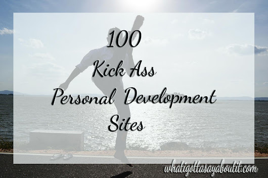 100 Kick Ass Personal Development Sites | What I Gotta Say About It