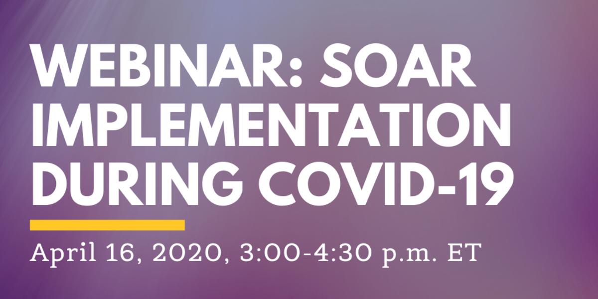 Image with text Webinar: SOAR Implemetation During COVID-19, April 16, 2020, 3:00-4:30pm ET