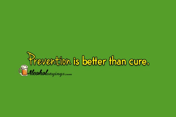Prevention Is Better Than Cure Alcohol Sayings Liquor Quotes