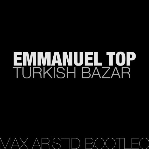 Emmanuel Top - Turkish Bazar (Max Aristid Bootleg) LIMITED FREE DL