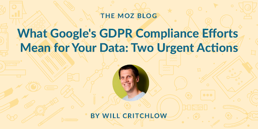 What Google's GDPR Compliance Efforts Mean for Your Data: Two Urgent Actions - Moz