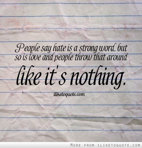 People Say Hate Is A Strong Word But So Is Love And People Throw