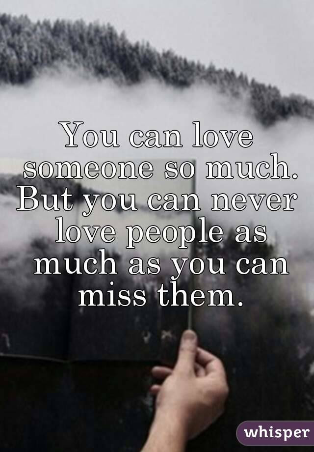 You Can Love Someone So Much But You Can Never Love People As Much
