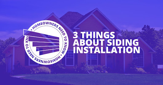3 Things That You Need to Know About Siding Installation |
