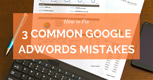 How to Fix 3 Common Google AdWords Mistakes And Double Your ROI