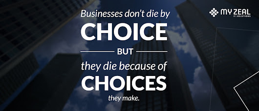 Businesses don't die by choice, they die because of choices they make - MYZEAL I.T. Solutions