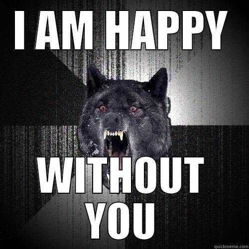 I Am Happy Without You Quickmeme