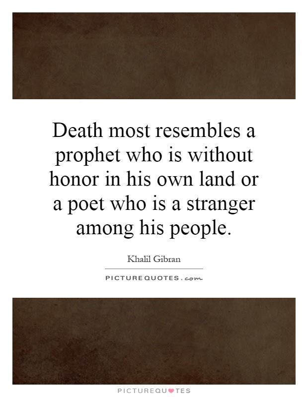Death Most Resembles A Prophet Who Is Without Honor In His Own
