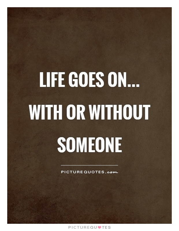 Life Goes On With Or Without Someone Picture Quotes