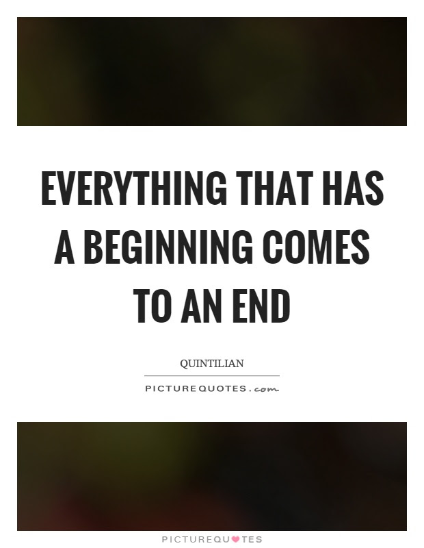 Everything That Has A Beginning Comes To An End Picture Quotes