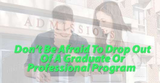 Don't Be Afraid To Drop Out Of A Graduate Or Professional Program