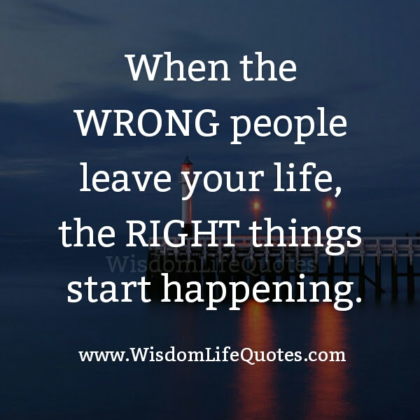 When The Wrong People Leave Your Life Wisdom Life Quotes