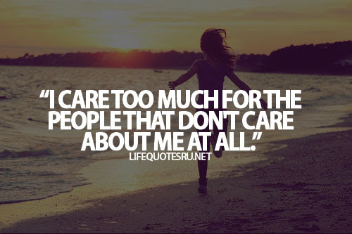 I Care Too Much For The People That Dont Care About Me At All