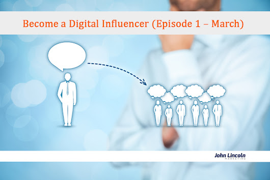 Become a Digital Influencer (Episode 1 – March) @johnelincoln