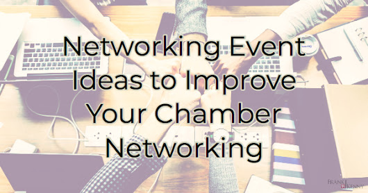 Networking Event Ideas to Improve Your Chamber Networking