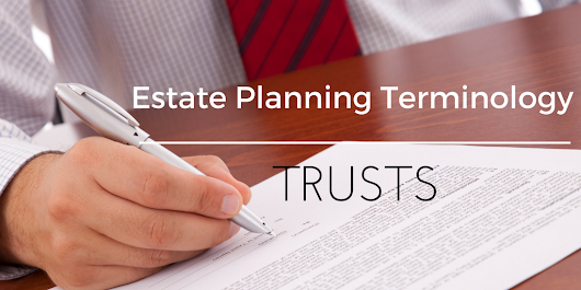 Estate Planning Terminology – Trusts | Chilina Law