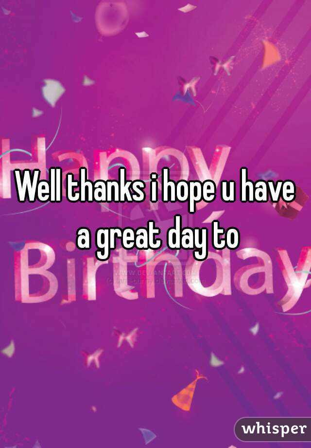 Well Thanks I Hope U Have A Great Day To