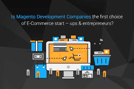 Is Magento Development Companies the first choice of Small E-commerce start-ups and entrepreneurs?