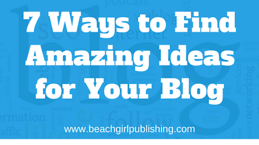 7 Ways to Find Amazing Ideas for Your Blog
