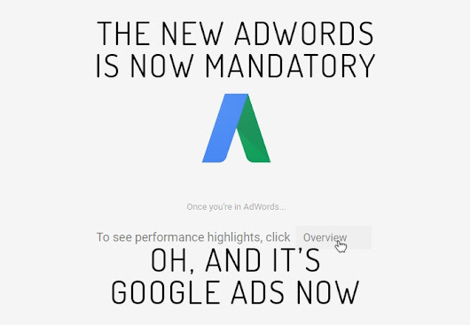 The New AdWords Is Mandatory. Oh, And It's Google Ads Now