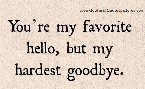 Youre My Favorite Hello But My Hardest Goodbye Quotespicturescom