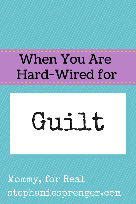 When You Are Hard-Wired for Guilt - Mommy, For Real