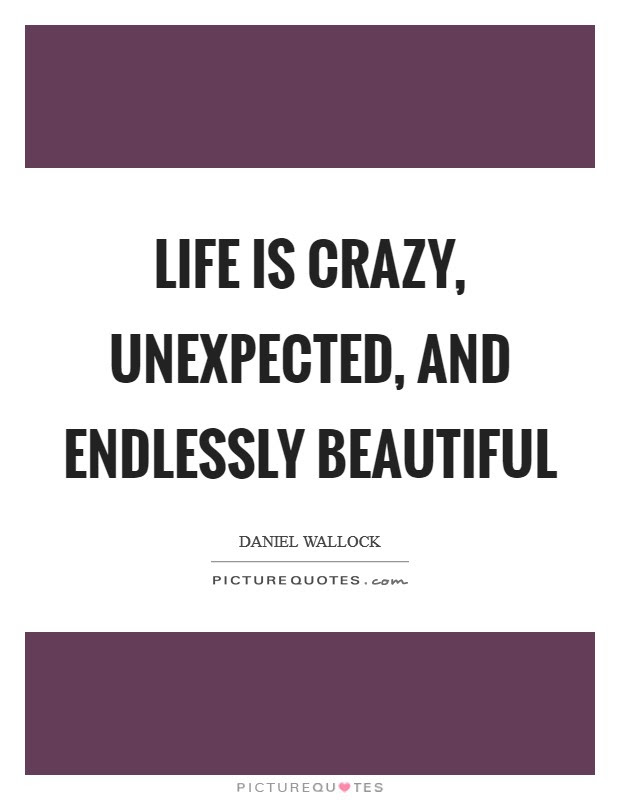 Life Is Crazy Unexpected And Endlessly Beautiful Picture Quotes